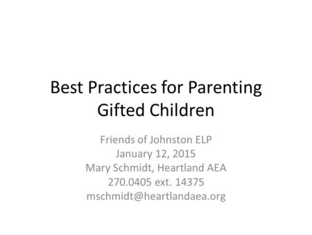 Best Practices for Parenting Gifted Children Friends of Johnston ELP January 12, 2015 Mary Schmidt, Heartland AEA 270.0405 ext. 14375