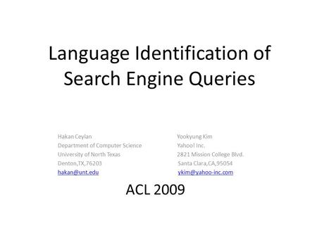 Language Identification of Search Engine Queries Hakan Ceylan Yookyung Kim Department of Computer Science Yahoo! Inc. University of North Texas 2821 Mission.
