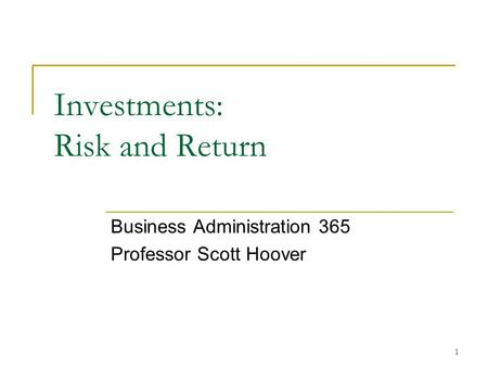 1 Investments: Risk and Return Business Administration 365 Professor Scott Hoover.
