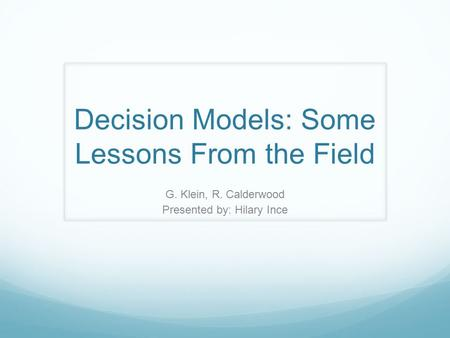 Decision Models: Some Lessons From the Field G. Klein, R. Calderwood Presented by: Hilary Ince.