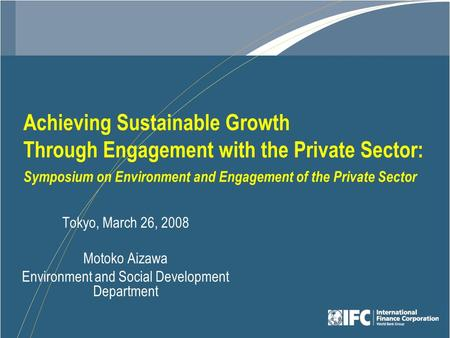 Achieving Sustainable Growth Through Engagement with the Private Sector: Symposium on Environment and Engagement of the Private Sector Tokyo, March 26,