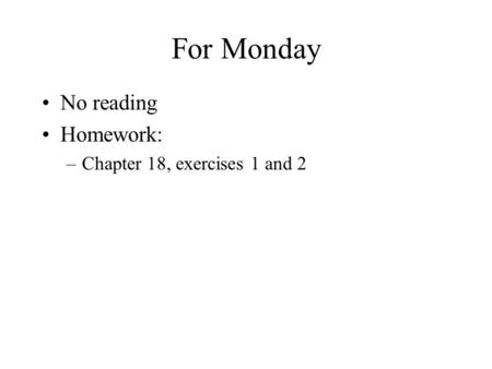 For Monday No reading Homework: –Chapter 18, exercises 1 and 2.