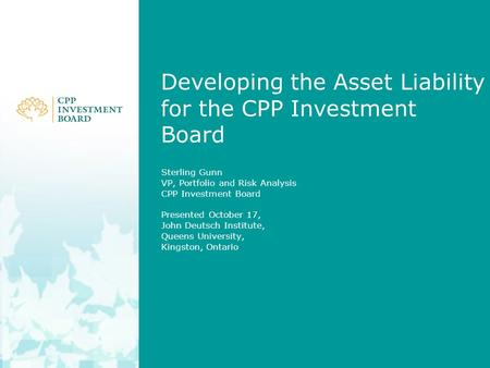 Developing the Asset Liability for the CPP Investment Board Sterling Gunn VP, Portfolio and Risk Analysis CPP Investment Board Presented October 17, John.