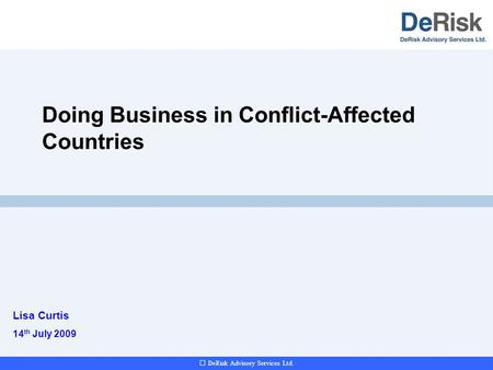 DeRisk Advisory Services Ltd. Doing Business in Conflict-Affected Countries Lisa Curtis 14 th July 2009.