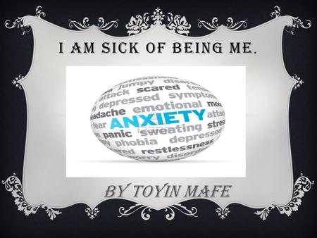 I AM SICK OF BEING ME. BY Toyin Mafe. I OFTEN FEEL ANXIOUS, SAD AND ANGRY. MANY THINGS ARE HAPPENING AT HOME. THEY ARE GETTING ME DOWN.