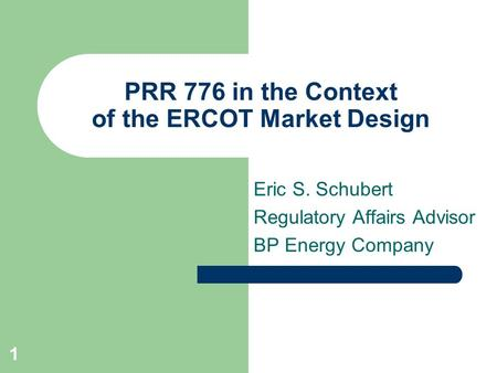 1 PRR 776 in the Context of the ERCOT Market Design Eric S. Schubert Regulatory Affairs Advisor BP Energy Company.