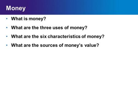 Money What is money? What are the three uses of money? What are the six characteristics of money? What are the sources of money's value?