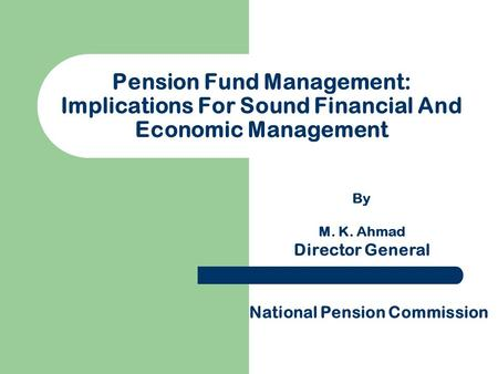 Pension Fund Management: Implications For Sound Financial And Economic Management By M. K. Ahmad Director General National Pension Commission.