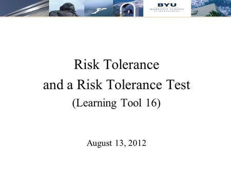 11 Risk Tolerance and a Risk Tolerance Test (Learning Tool 16) August 13, 2012.