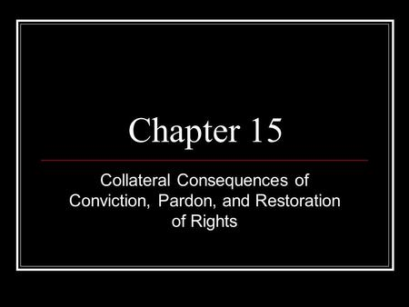 Chapter 15 Collateral Consequences of Conviction, Pardon, and Restoration of Rights.