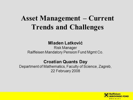 Asset Management – Current Trends and Challenges Mladen Latković Risk Manager Raiffeisen Mandatory Pension Fund Mgmt Co. Croatian Quants Day Department.