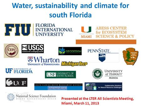 Water, sustainability and climate for south Florida Presented at the LTER All Scientists Meeting, Miami, March 11, 2013.