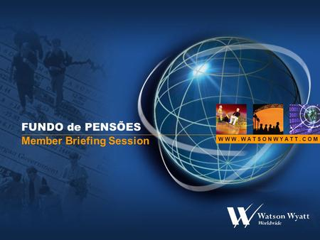 W W W. W A T S O N W Y A T T. C O M FUNDO de PENSÕES Member Briefing Session.