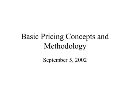 Basic Pricing Concepts and Methodology September 5, 2002.