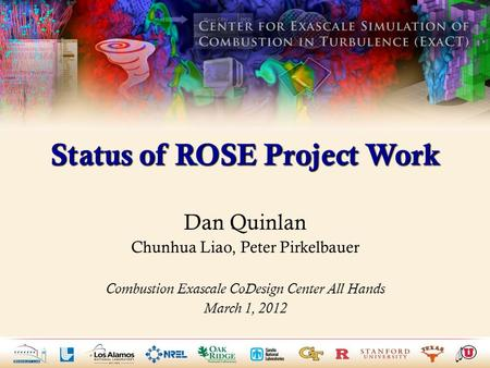 Status of ROSE Project Work Dan Quinlan Chunhua Liao, Peter Pirkelbauer Combustion Exascale CoDesign Center All Hands March 1, 2012.