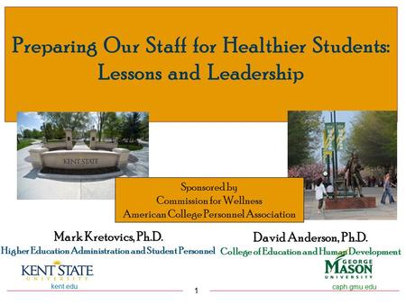 Kent.edu 1 caph.gmu.edu Preparing Our Staff for Healthier Students: Lessons and Leadership David Anderson, Ph.D. College of Education and Human Development.