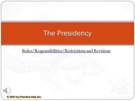 © 2001 by Prentice Hall, Inc. Roles/Responsibilities/Restrictions and Revisions The Presidency.