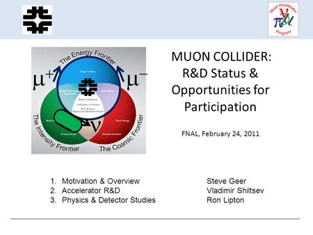 MUON COLLIDER: R&D Status & Opportunities for Participation FNAL, February 24, 2011   1.Motivation & OverviewSteve Geer 2.Accelerator R&DVladimir.