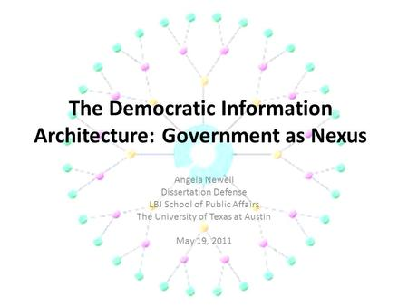 The Democratic Information Architecture: Government as Nexus Angela Newell Dissertation Defense LBJ School of Public Affairs The University of Texas at.