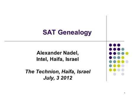 1 SAT Genealogy Alexander Nadel, Intel, Haifa, Israel The Technion, Haifa, Israel July, 3 2012.