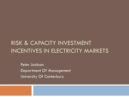 RISK & CAPACITY INVESTMENT INCENTIVES IN ELECTRICITY MARKETS Peter Jackson Department Of Management University Of Canterbury.