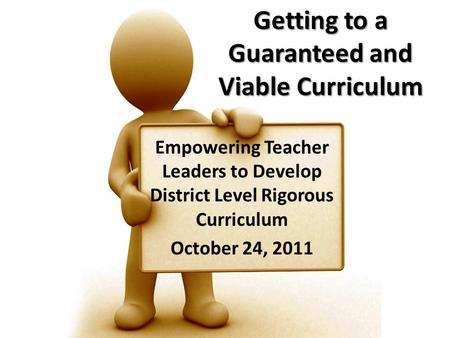 Getting to a Guaranteed and Viable Curriculum Empowering Teacher Leaders to Develop District Level Rigorous Curriculum October 24, 2011.