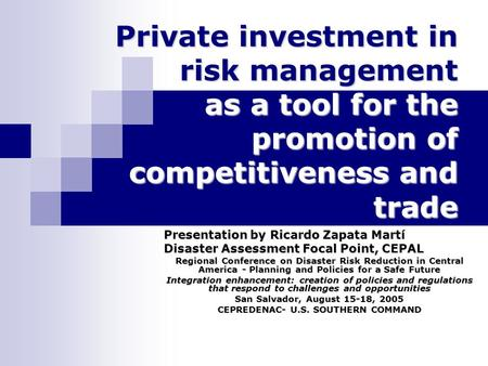 Private investment in risk management as a tool for the promotion of competitiveness and trade Presentation by Ricardo Zapata Martí Disaster Assessment.