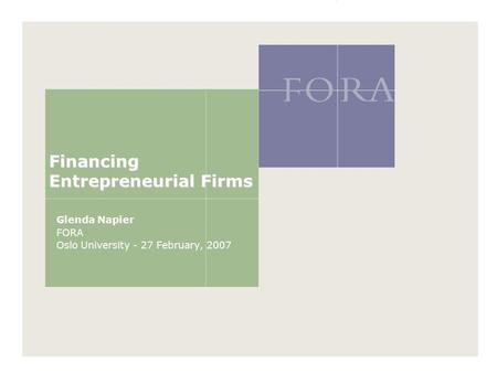 Financing Entrepreneurial Firms Glenda Napier FORA Oslo University - 27 February, 2007.