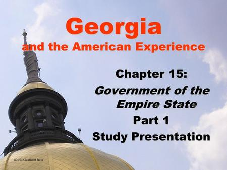Georgia and the American Experience Chapter 15: Government of the Empire State Part 1 Study Presentation ©2005 Clairmont Press.
