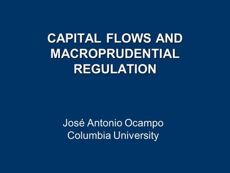 CAPITAL FLOWS AND MACROPRUDENTIAL REGULATION José Antonio Ocampo Columbia University.