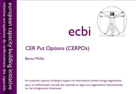 European capacity building initiativeecbi CER Put Options (CERPOs) Benito Müller european capacity building initiative initiative européenne de renforcement.