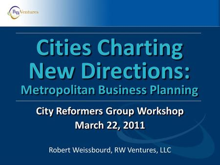 Robert Weissbourd, RW Ventures, LLC Cities Charting New Directions: Metropolitan Business Planning City Reformers Group Workshop March 22, 2011 City Reformers.