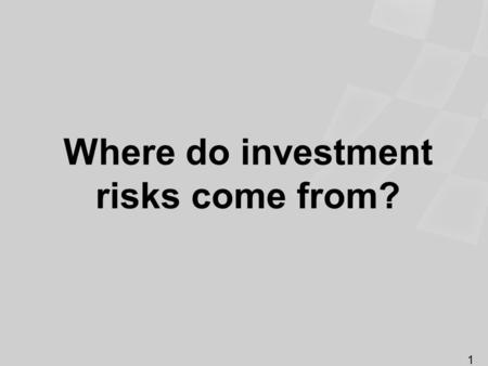 Where do investment risks come from? 1. Identifying the types of investment risk Economic Volatility Business-specific Interest rate Loss of purchasing.
