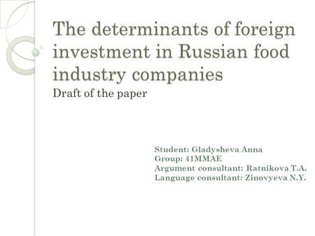 The determinants of foreign investment in Russian food industry companies Draft of the paper Student: Gladysheva Anna Group: 41MMAE Argument consultant: