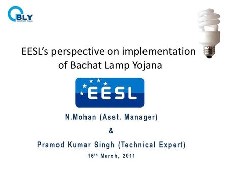 EESL's perspective on implementation of Bachat Lamp Yojana N.Mohan (Asst. Manager) & Pramod Kumar Singh (Technical Expert) 16 th March, 2011.