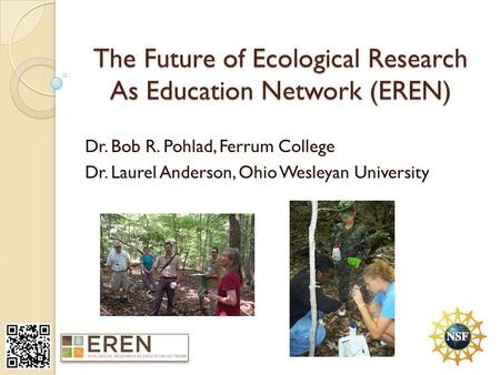 The Future of Ecological Research As Education Network (EREN) Dr. Bob R. Pohlad, Ferrum College Dr. Laurel Anderson, Ohio Wesleyan University.