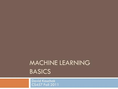 <strong>MACHINE</strong> LEARNING BASICS David Kauchak CS457 Fall 2011.