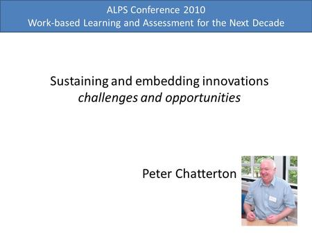 ALPS Conference 2010 Work-based Learning and Assessment for the Next Decade Sustaining and embedding innovations challenges and opportunities Peter Chatterton.