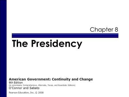 Chapter 8 The Presidency Pearson Education, Inc. © 2008 American Government: Continuity and Change 9th Edition (to accompany Comprehensive, Alternate,