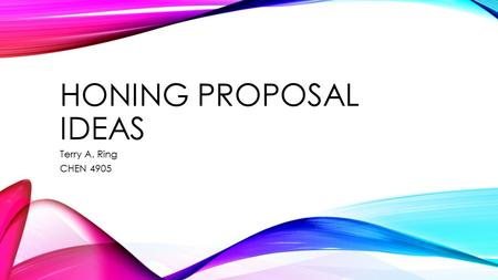 HONING PROPOSAL IDEAS Terry A. Ring CHEN 4905. THE HARDEST STEP IS COMING UP WITH THE IDEA.