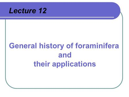 Lecture 12 General history of foraminifera and their applications.