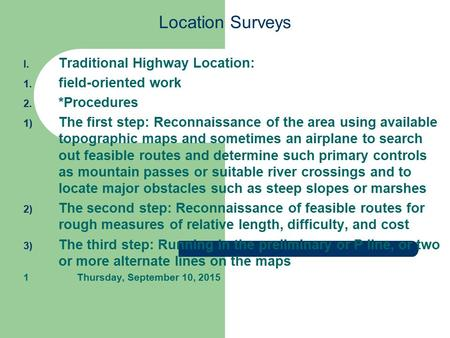 Location Surveys I. Traditional Highway Location: 1. field-oriented work 2. *Procedures 1) The first step: Reconnaissance of the area using available topographic.