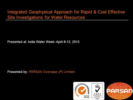 1 Integrated Geophysical Approach for Rapid & Cost Effective Site Investigations for Water Resources Presented at: India Water Week- April 8-12, 2013 Presented.