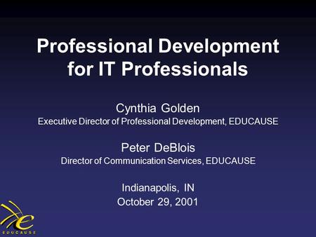 Professional Development for IT Professionals Cynthia Golden Executive Director of Professional Development, EDUCAUSE Peter DeBlois Director of Communication.