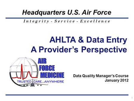 I n t e g r i t y - S e r v i c e - E x c e l l e n c e Headquarters U.S. Air Force 1 AHLTA & Data Entry A Provider's Perspective Data Quality Manager's.