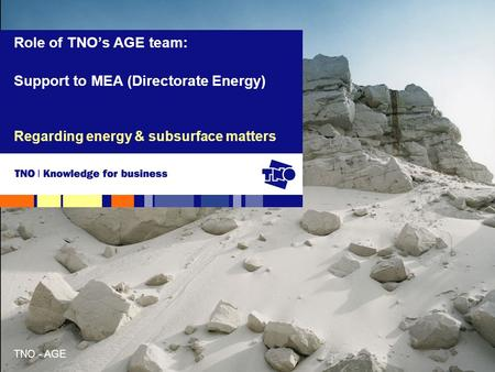 TNO - AGE Regarding energy & subsurface matters Role of TNO's AGE team: Support to MEA (Directorate Energy)