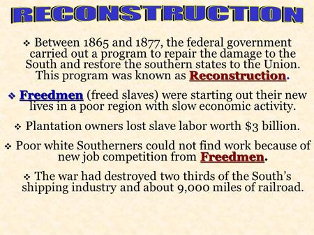 Reconstruction  Between 1865 and 1877, the federal government carried out a program to repair the damage to the South and restore the southern states.