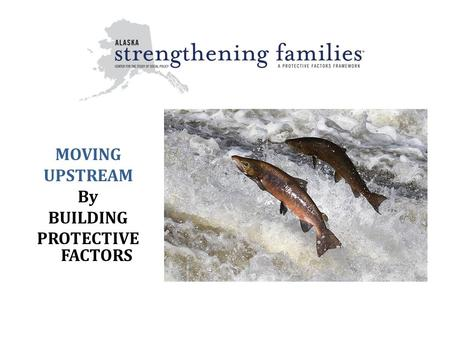 MOVING UPSTREAM By BUILDING PROTECTIVE FACTORS
