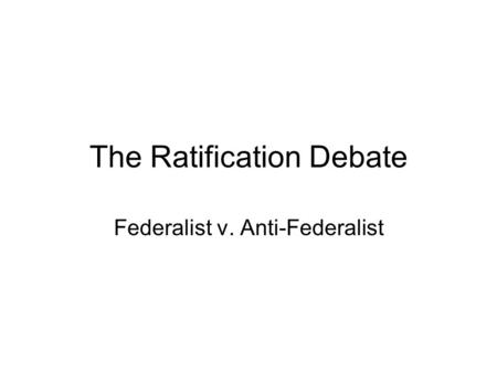The Ratification Debate Federalist v. Anti-Federalist.