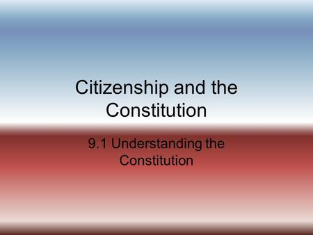 Citizenship and the Constitution 9.1 Understanding the Constitution.